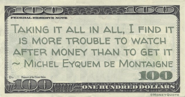 Taking it all in all, I find it is more trouble to watch after money than to get it Quote