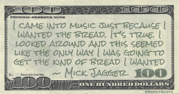 Mick Jagger I came into music just because I wanted the bread. It's true. I looked around and this seemed like the only way I was going to get the kind of bread I wanted quote