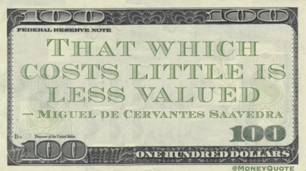 That which costs little is less valued Quote