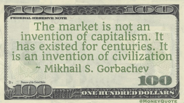 The market is not an invention of capitalism. It has existed for centuries. It is an invention of civilization Quote
