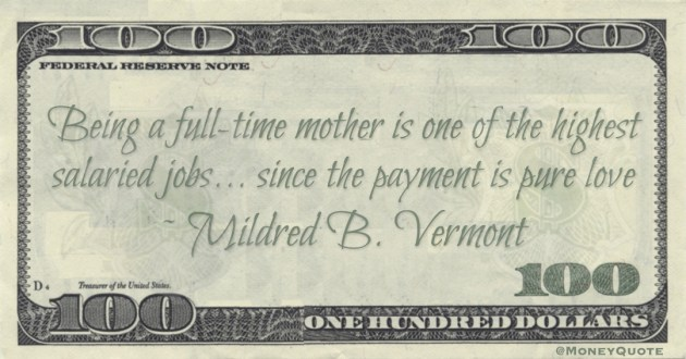 Mildred B. Vermont Being a full-time mother is one of the highest salaried jobs... since the payment is pure love quote