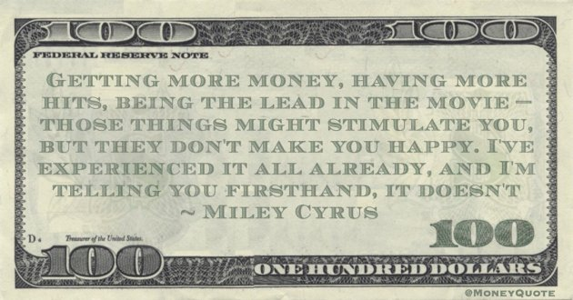 Miley Cyrus Getting more money, having more hits, being the lead in the movie — those things might stimulate you, but they don't make you happy. I've experienced it all already, and I'm telling you firsthand, it doesn't quote