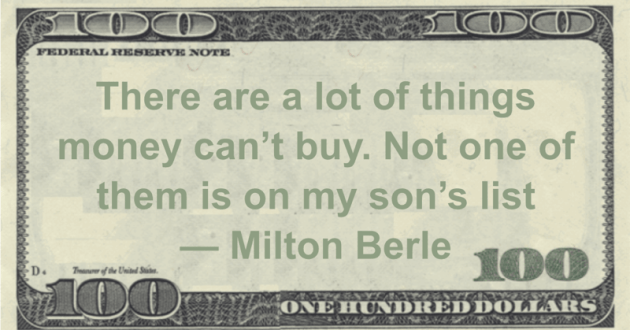 There are a lot of things money can't buy. Not one of them is on my son's list Quote