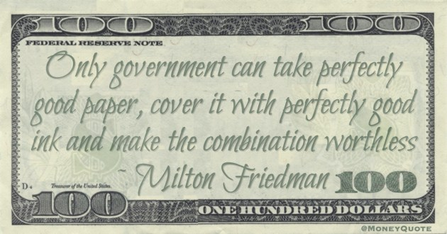 Only government can take perfectly good paper, cover it with perfectly good ink and make the combination worthless Quote
