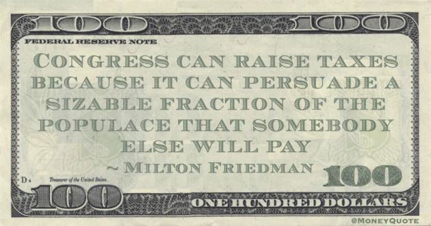 Congress can raise taxes because it can persuade a sizable fraction of the populace that somebody else will pay Quote