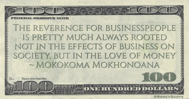 The reverence for businesspeople is pretty much always rooted not in the effects of business on society, but in the love of money Quote