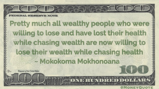wealthy people who were willing to lose their health while chasing wealth are now willing to lose their wealth while chasing health Quote