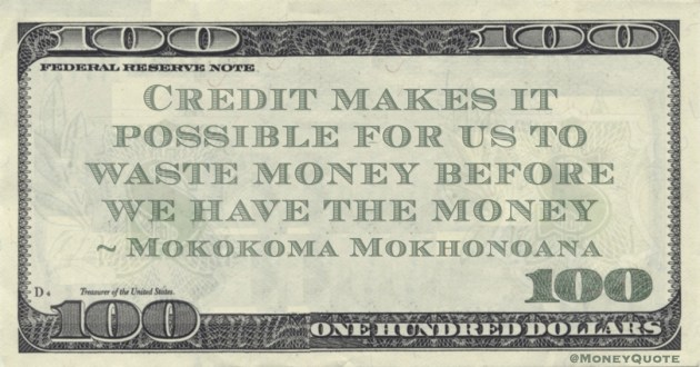 Credit makes it possible for us to waste money before we have the money Quote