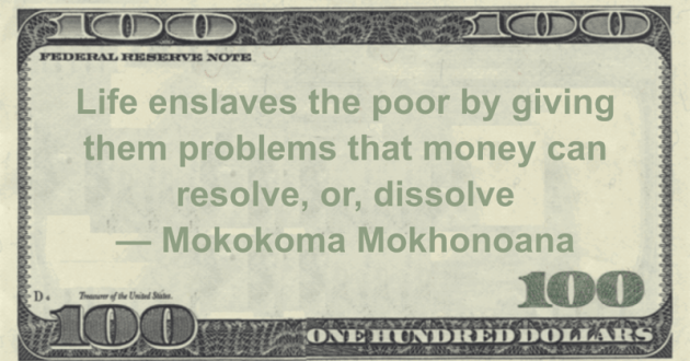 Life enslaves the poor by giving them problems that money can resolve, or, dissolve Quote