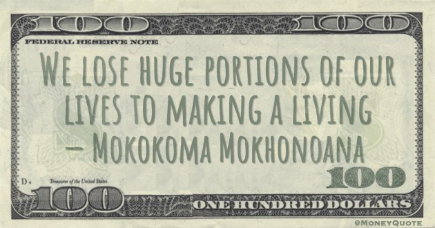 Mokokoma Mokhonoana We lose huge portions of our lives to making a living Money Quote