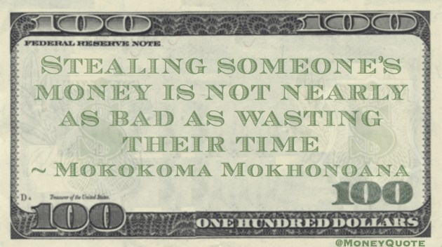 Stealing someone's money is not nearly as bad as wasting their time Quote