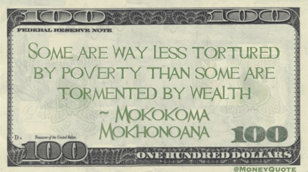Some are way less Tortured by Poverty some are Tormented by Wealth Quote