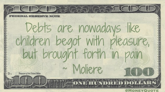 Debts are like children begot with pleasure, but brought forth in pain Quote