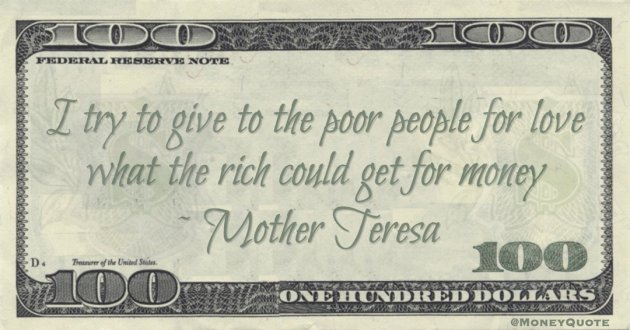 I try to give to the poor people for love what the rich could get for money Quote