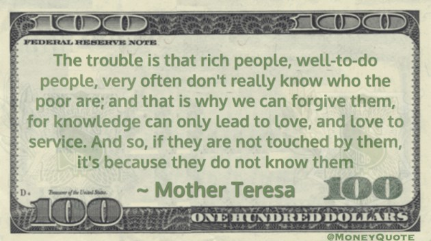 The trouble is that rich people don't really know who the poor are, they do not know them Quote