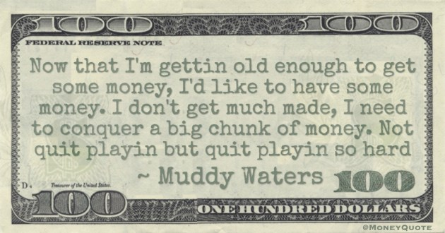 Now that I'm gettin old enough to get some money, I'd like to have some money. I don't get much made, I need to conquer a big chunk of money. Not quit playin but quit playin so hard Quote