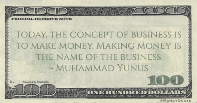 Today, the concept of business is to make money. Making money is the name of the business Quote