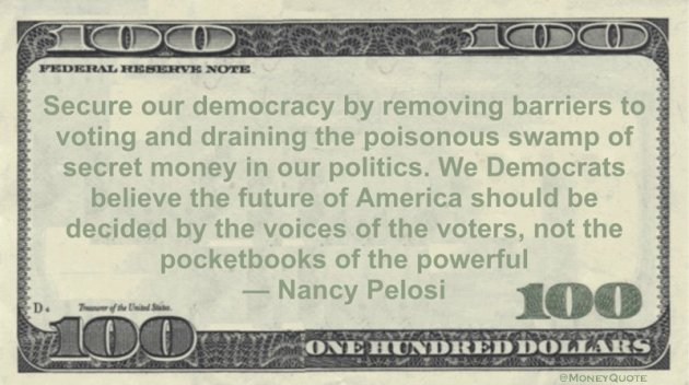 Secure our democracy by removing barriers to voting and draining the poisonous swamp of secret money in our politics. We Democrats believe the future of America should be decided by the voices of the voters, not the pocketbooks of the powerful Quote