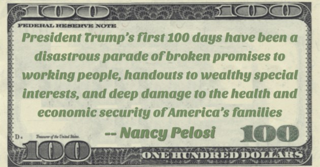 President Trump's first 100 days have been a disastrous parade of broken promises to working people, handouts to wealthy special interests, and deep damage to the health and economic security of America's families Quote