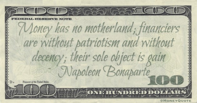 Money has no motherland; financiers are without patriotism and without decency; their sole object is gain Quote