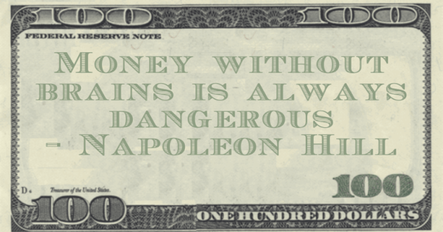 Napoleon Hill Money without brains is always dangerous quote
