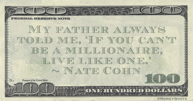 My father always told me, 'If you can't be a millionaire, live like one.' Quote