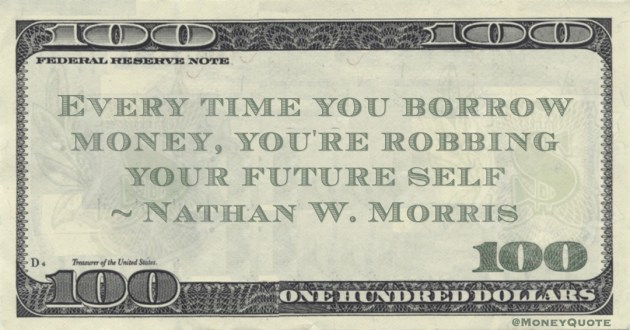 Nathan W. Morris Every time you borrow money, you're robbing your future self quote