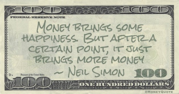 Neil Simon Money brings some happiness. But after a certain point, it just brings more money quote