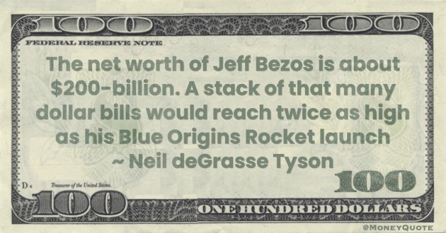net worth of Jeff Bezos is about $200-billion. A stack of that many dollar bills would reach twice as high as his Blue Origins Rocket launch Quote