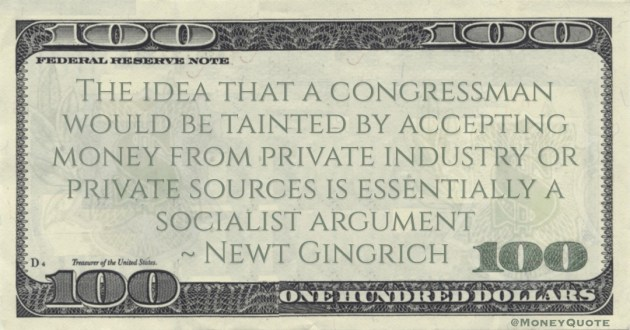 Newt Gingrich The idea that a congressman would be tainted by accepting money from private industry or private sources is essentially a socialist argument quote