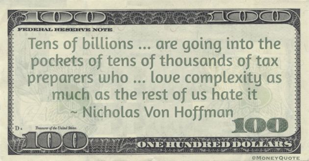 Tens of billions ... are going into the pockets of tens of thousands of tax preparers who ... love complexity as much as the rest of us hate it Quote