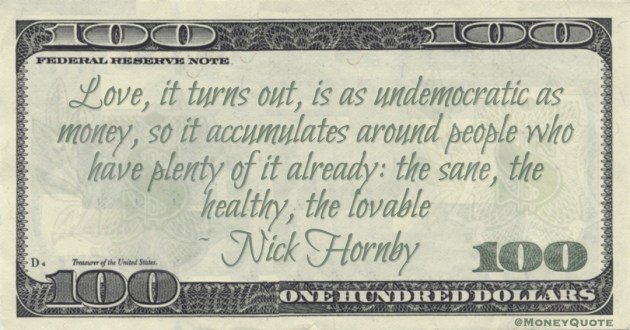 Nick Hornby Love, it turns out, is as undemocratic as money, so it accumulates around people who have plenty of it already: the sane, the healthy, the lovable quote
