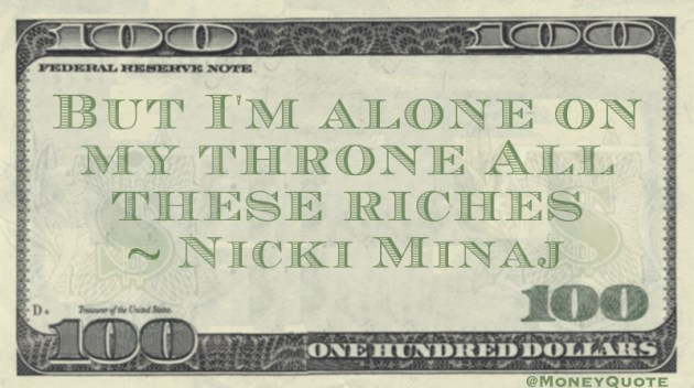 But I'm alone on my throne All these riches Quote