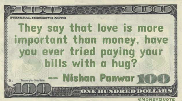 They say that love is more important than money,have you ever tried paying your bills with a hug? Quote