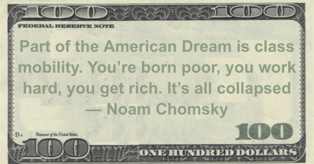 Part of the American Dream is class mobility. You're born poor, you work hard, you get rich. It's all collapsed Quote