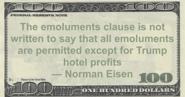 The emoluments clause is not written to say that all emoluments are permitted except for Trump hotel profits Quote