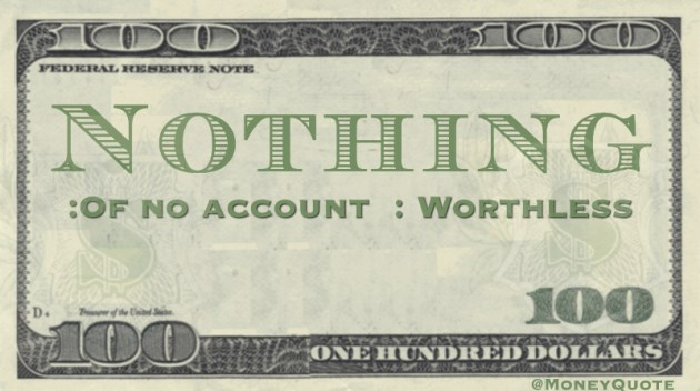 Nothing :Of no account: Worthless