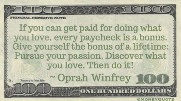 If you can get paid for doing what you love, every paycheck is a bonus. Give yourself the bonus of a lifetime: Pursue your passion. Discover what you love. Then do it! Quote