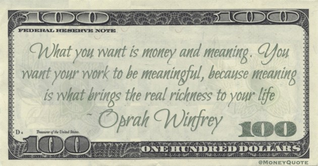 What you want is money and meaning. You want your work to be meaningful, because meaning is what brings the real richness to your life Quote