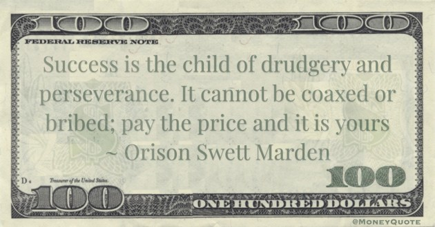 Success is the child of drudgery and perseverance. It cannot be coaxed or bribed; pay the price and it is yours Quote