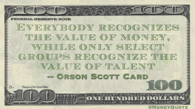 Everybody recognizes the value of money, while only select groups recognize the value of talent Quote