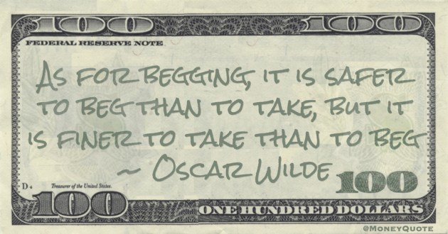As for begging, it is safer to beg than to take, but it is finer to take than to beg Quote