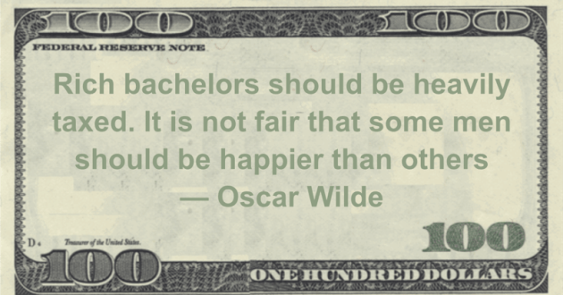 Rich bachelors should be heavily taxed. It is not fair that some men should be happier than others Quote