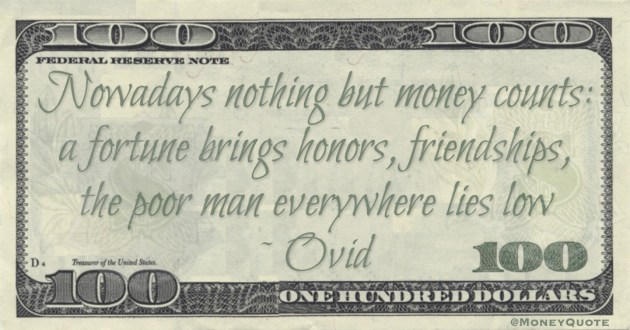 Ovid Nowadays nothing but money counts: a fortune brings honors, friendships, the poor man everywhere lies low quote