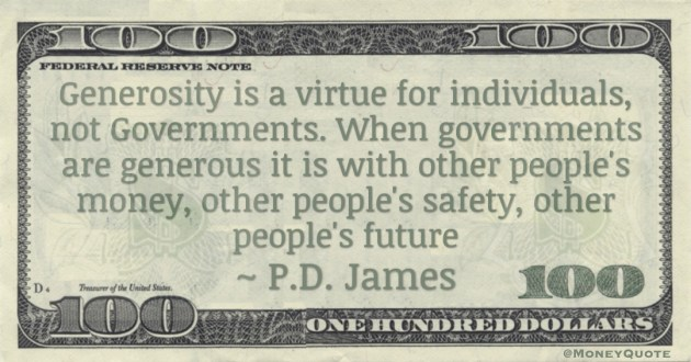 Generosity is a virtue for individuals, not Governments. When governments are generous it is with other people's money, other people's safety, other people's future Quote