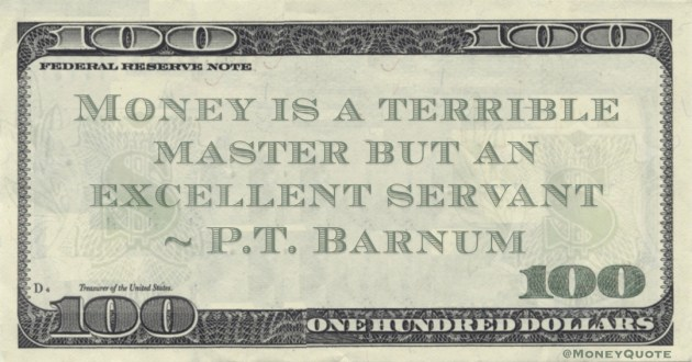 Money is a terrible master but an excellent servant Quote
