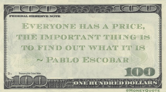 Everyone Has a Price the Important thing is to find out what it is Quote