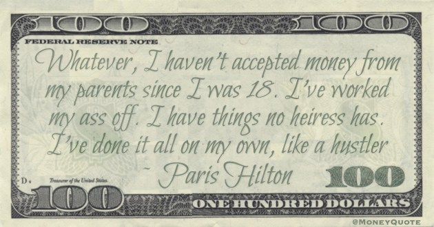 Whatever, I haven't accepted money from my parents since I was 18. I've worked my ass off. I have things no heiress has. I've done it all on my own, like a hustler Quote