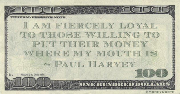 I am fiercely loyal to those willing to put their money where my mouth is Quote