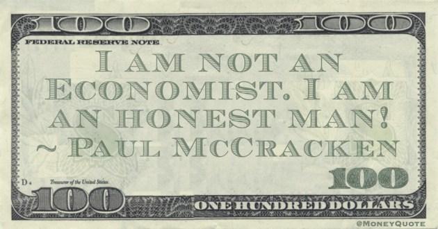 I am not an Economist. I am an honest man! Quote